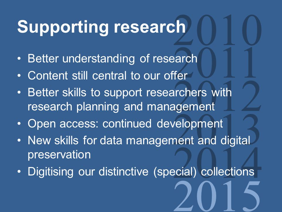 2010 2011 2012 2013 2014 2015 Supporting research Better understanding of research Content still central to our offer Better skills to support researchers with research planning and management Open access: continued development New skills for data management and digital preservation Digitising our distinctive (special) collections