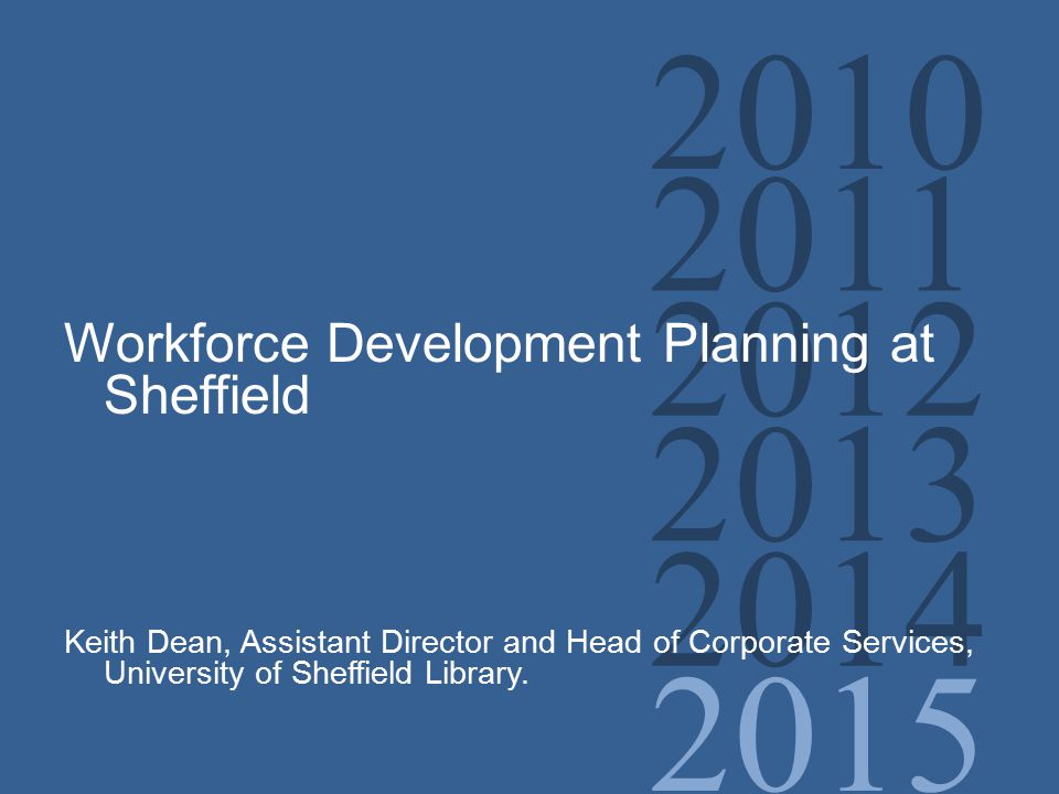2010 2011 2012 2013 2014 2015 Workforce Development Planning at Sheffield Keith Dean, Assistant Director and Head of Corporate Services, University of Sheffield Library.