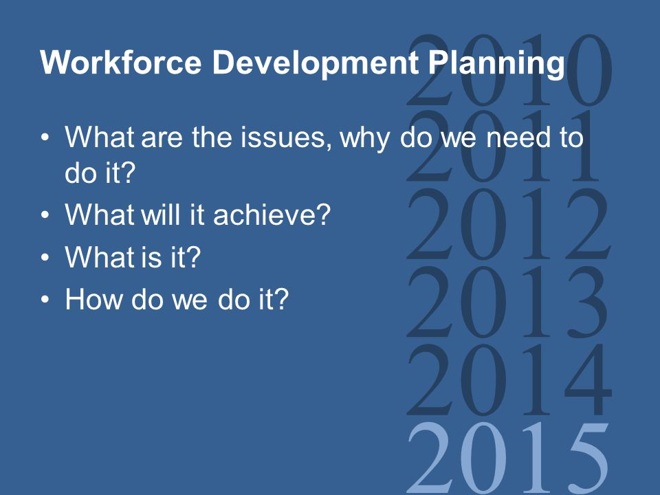 2010 2011 2012 2013 2014 2015 Workforce Development Planning What are the issues, why do we need to do it.