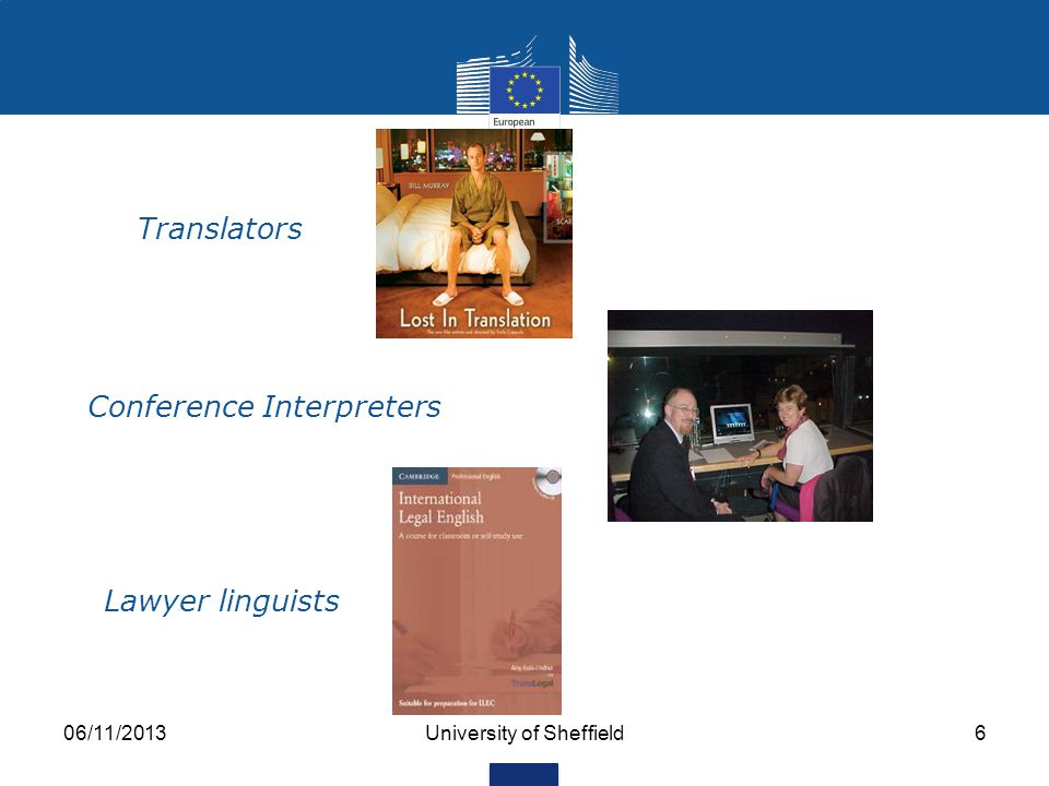 06/11/2013University of Sheffield5 Linguists in the EU Council Parliament Court of Justice Court of Auditors Economic & Social Committee Committee of the Regions Translators: ± 4300 European Central Bank Translation Centre Interpreters: ± 1000