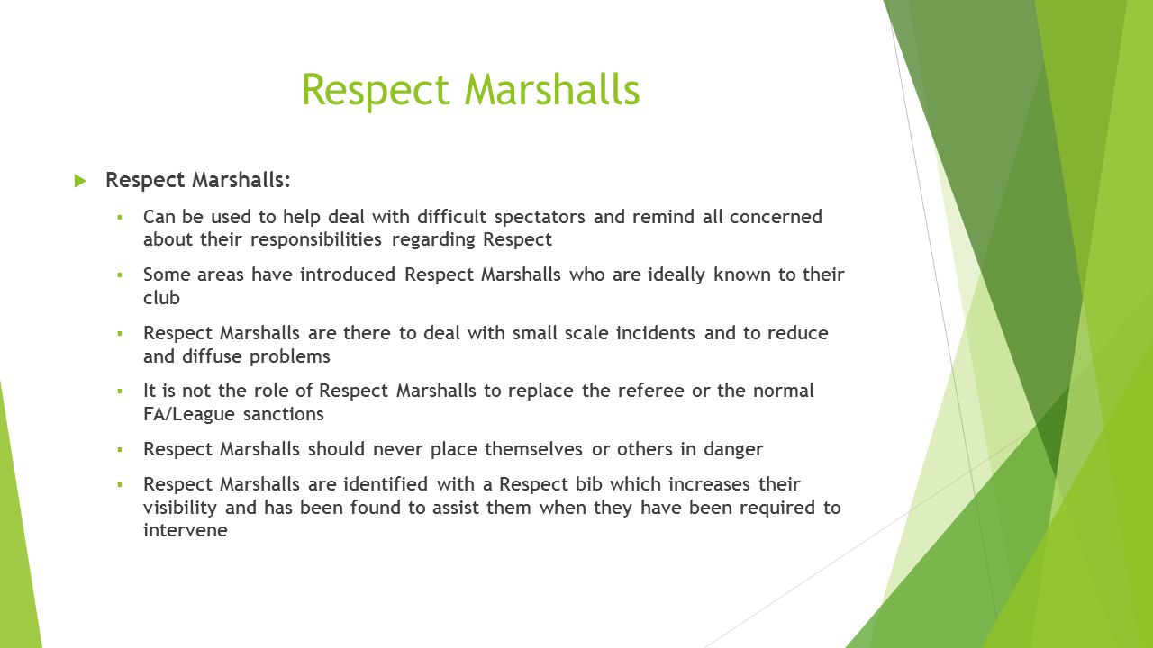 Respect Marshalls  Respect Marshalls:  Can be used to help deal with difficult spectators and remind all concerned about their responsibilities regarding Respect  Some areas have introduced Respect Marshalls who are ideally known to their club  Respect Marshalls are there to deal with small scale incidents and to reduce and diffuse problems  It is not the role of Respect Marshalls to replace the referee or the normal FA/League sanctions  Respect Marshalls should never place themselves or others in danger  Respect Marshalls are identified with a Respect bib which increases their visibility and has been found to assist them when they have been required to intervene