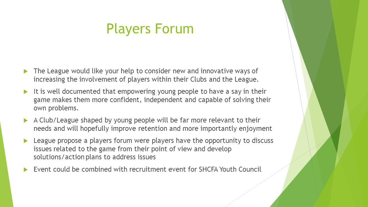 Players Forum  The League would like your help to consider new and innovative ways of increasing the involvement of players within their Clubs and the League.