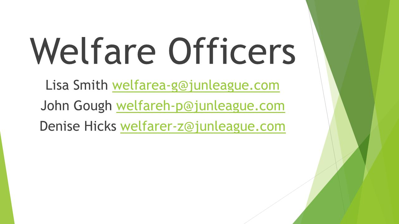 Welfare Officers Lisa Smith welfarea-g@junleague.comwelfarea-g@junleague.com John Gough welfareh-p@junleague.comwelfareh-p@junleague.com Denise Hicks