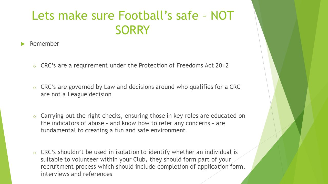 Lets make sure Football's safe – NOT SORRY  Remember o CRC's are a requirement under the Protection of Freedoms Act 2012 o CRC's are governed by Law and decisions around who qualifies for a CRC are not a League decision o Carrying out the right checks, ensuring those in key roles are educated on the indicators of abuse – and know how to refer any concerns – are fundamental to creating a fun and safe environment o CRC's shouldn't be used in isolation to identify whether an individual is suitable to volunteer within your Club, they should form part of your recruitment process which should include completion of application form, interviews and references