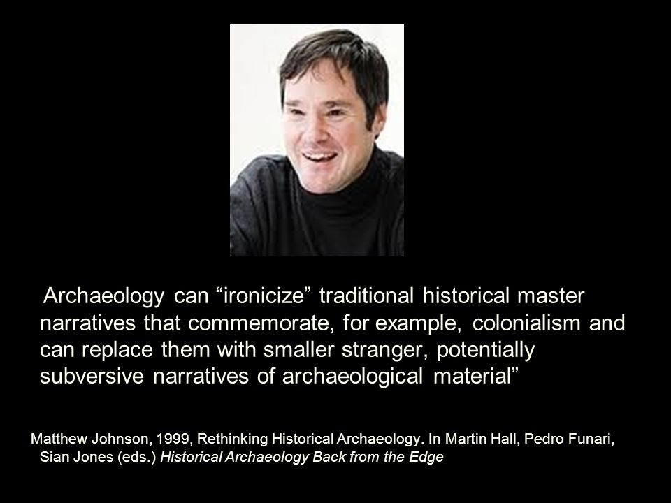Archaeology can ironicize traditional historical master narratives that commemorate, for example, colonialism and can replace them with smaller stranger, potentially subversive narratives of archaeological material Matthew Johnson, 1999, Rethinking Historical Archaeology.