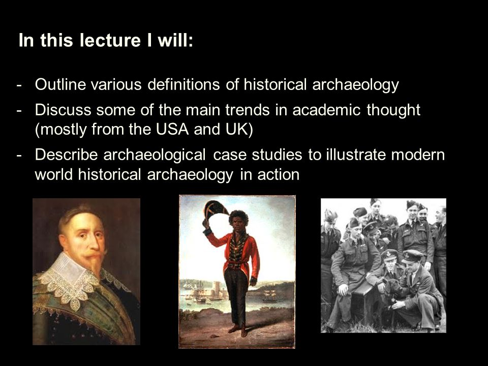 In this lecture I will: -Outline various definitions of historical archaeology -Discuss some of the main trends in academic thought (mostly from the USA and UK) -Describe archaeological case studies to illustrate modern world historical archaeology in action