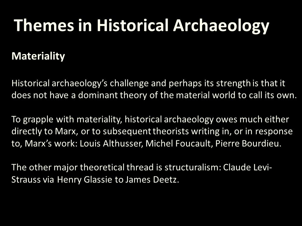 Themes in Historical Archaeology Materiality Historical archaeology's challenge and perhaps its strength is that it does not have a dominant theory of the material world to call its own.