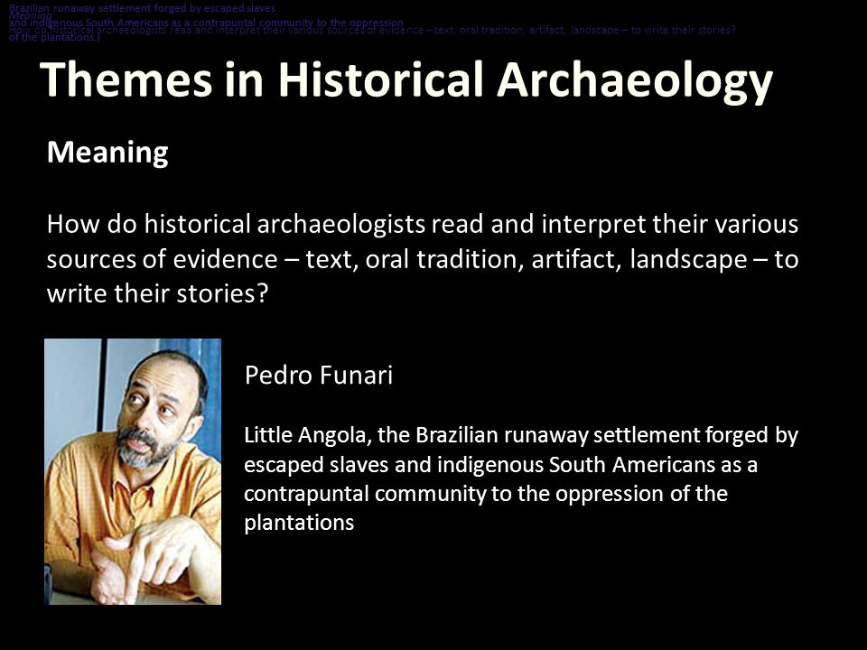 Themes in Historical Archaeology Meaning How do historical archaeologists read and interpret their various sources of evidence – text, oral tradition, artifact, landscape – to write their stories.