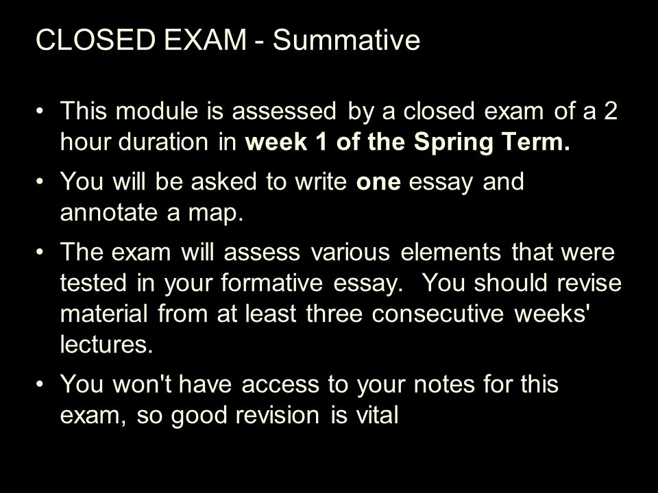 CLOSED EXAM - Summative This module is assessed by a closed exam of a 2 hour duration in week 1 of the Spring Term.