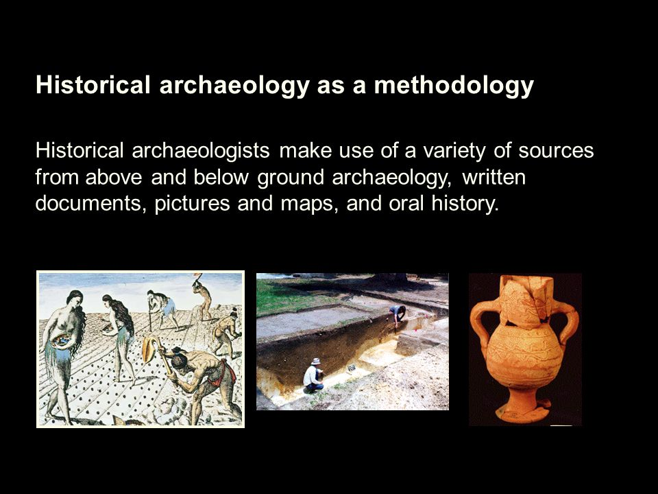 Historical archaeology as a methodology Historical archaeologists make use of a variety of sources from above and below ground archaeology, written documents, pictures and maps, and oral history.