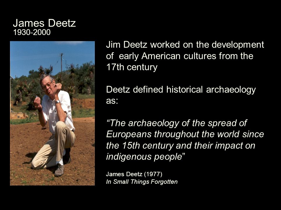 James Deetz 1930-2000 Jim Deetz worked on the development of early American cultures from the 17th century Deetz defined historical archaeology as: The archaeology of the spread of Europeans throughout the world since the 15th century and their impact on indigenous people James Deetz (1977) In Small Things Forgotten
