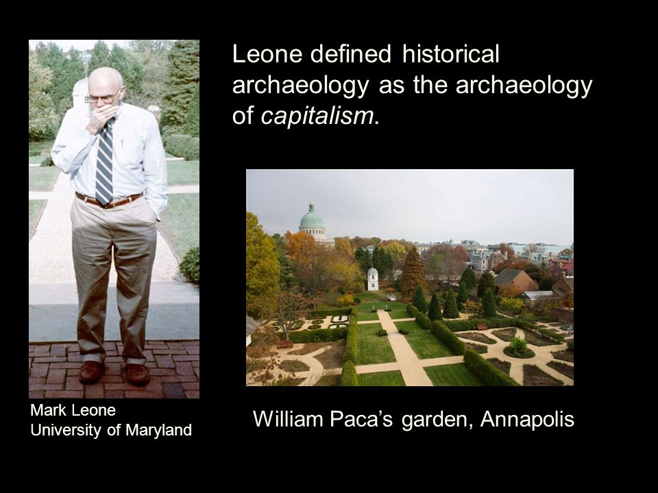 Leone defined historical archaeology as the archaeology of capitalism.