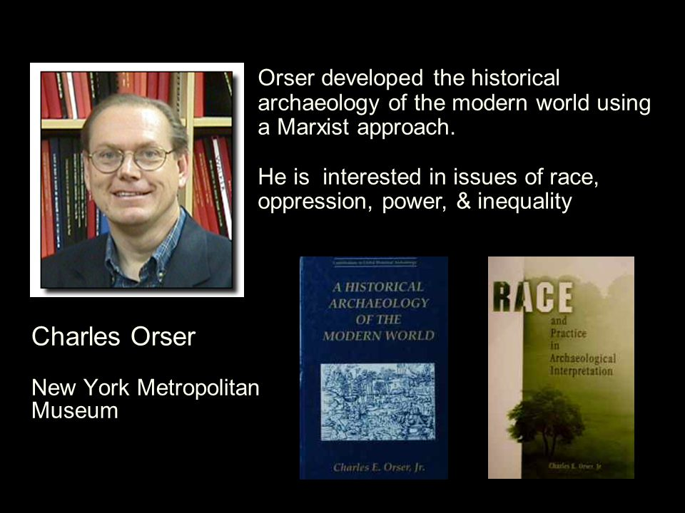 Charles Orser New York Metropolitan Museum Orser developed the historical archaeology of the modern world using a Marxist approach.