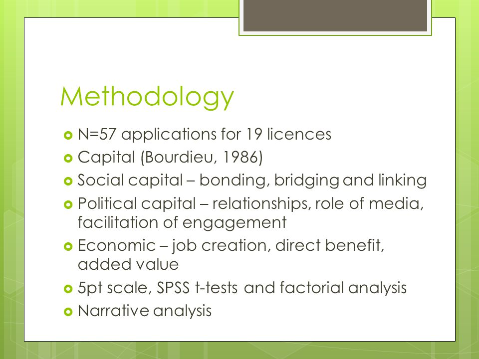Methodology  N=57 applications for 19 licences  Capital (Bourdieu, 1986)  Social capital – bonding, bridging and linking  Political capital – relationships, role of media, facilitation of engagement  Economic – job creation, direct benefit, added value  5pt scale, SPSS t-tests and factorial analysis  Narrative analysis