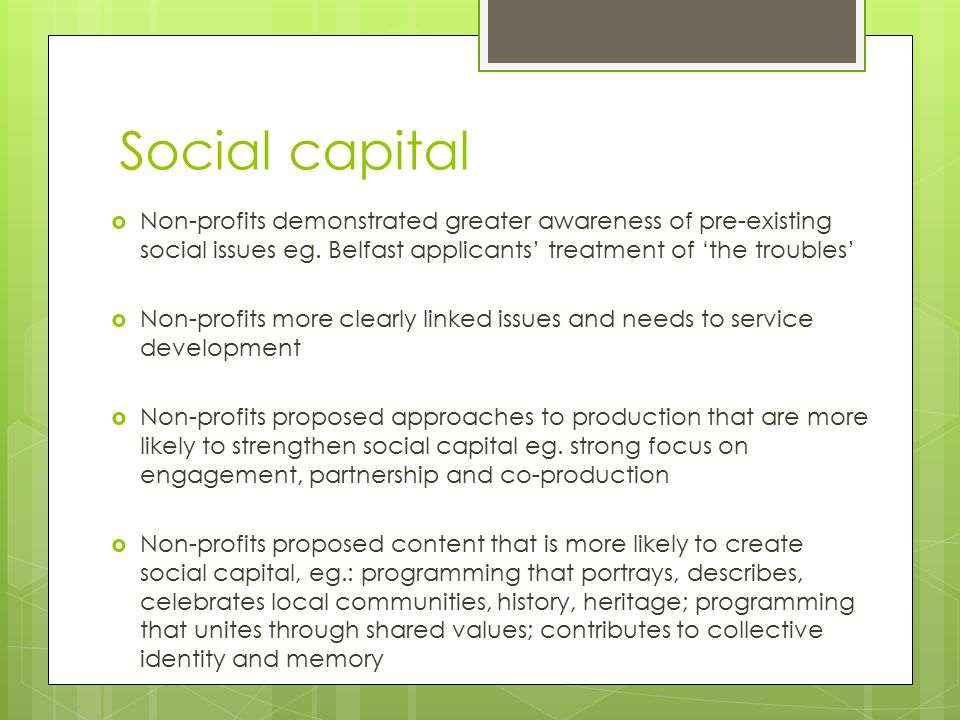 Social capital  Non-profits demonstrated greater awareness of pre-existing social issues eg. Belfast applicants' treatment of 'the troubles'  Non-pr