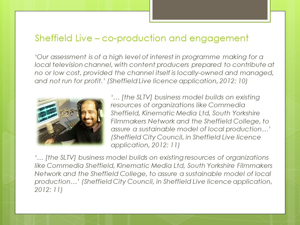 Sheffield Live – co-production and engagement 'Our assessment is of a high level of interest in programme making for a local television channel, with content producers prepared to contribute at no or low cost, provided the channel itself is locally-owned and managed, and not run for profit.' (Sheffield Live licence application, 2012: 10) '… [the SLTV] business model builds on existing resources of organizations like Commedia Sheffield, Kinematic Media Ltd, South Yorkshire Filmmakers Network and the Sheffield College, to assure a sustainable model of local production…' (Sheffield City Council, in Sheffield Live licence application, 2012: 11)