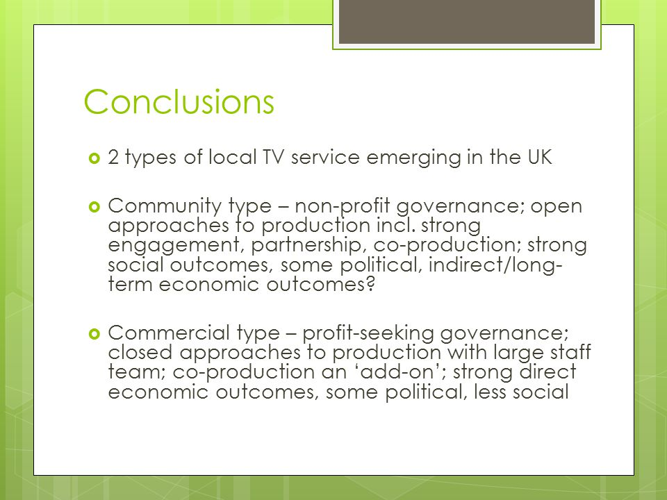 Conclusions  2 types of local TV service emerging in the UK  Community type – non-profit governance; open approaches to production incl. strong enga