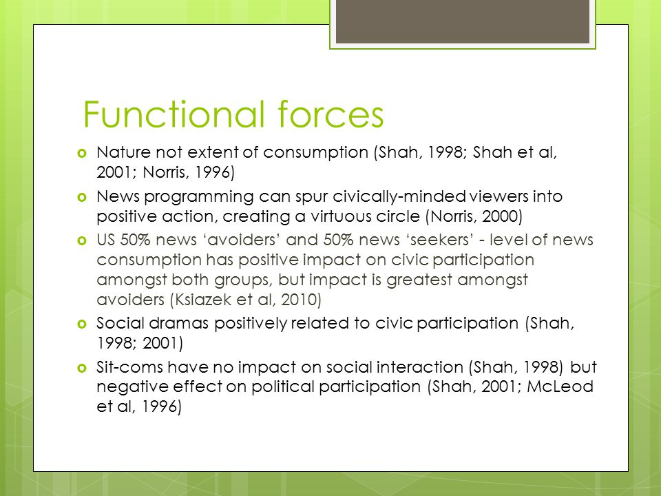 Functional forces  Nature not extent of consumption (Shah, 1998; Shah et al, 2001; Norris, 1996)  News programming can spur civically-minded viewers into positive action, creating a virtuous circle (Norris, 2000)  US 50% news 'avoiders' and 50% news 'seekers' - level of news consumption has positive impact on civic participation amongst both groups, but impact is greatest amongst avoiders (Ksiazek et al, 2010)  Social dramas positively related to civic participation (Shah, 1998; 2001)  Sit-coms have no impact on social interaction (Shah, 1998) but negative effect on political participation (Shah, 2001; McLeod et al, 1996)