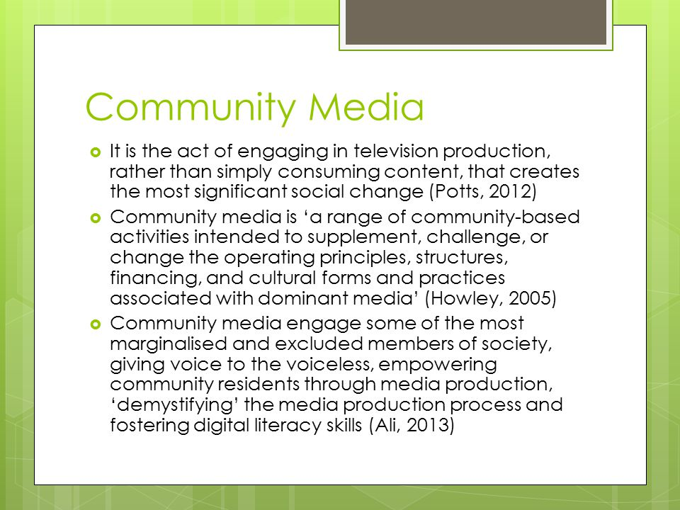 Community Media  It is the act of engaging in television production, rather than simply consuming content, that creates the most significant social change (Potts, 2012)  Community media is 'a range of community-based activities intended to supplement, challenge, or change the operating principles, structures, financing, and cultural forms and practices associated with dominant media' (Howley, 2005)  Community media engage some of the most marginalised and excluded members of society, giving voice to the voiceless, empowering community residents through media production, 'demystifying' the media production process and fostering digital literacy skills (Ali, 2013)