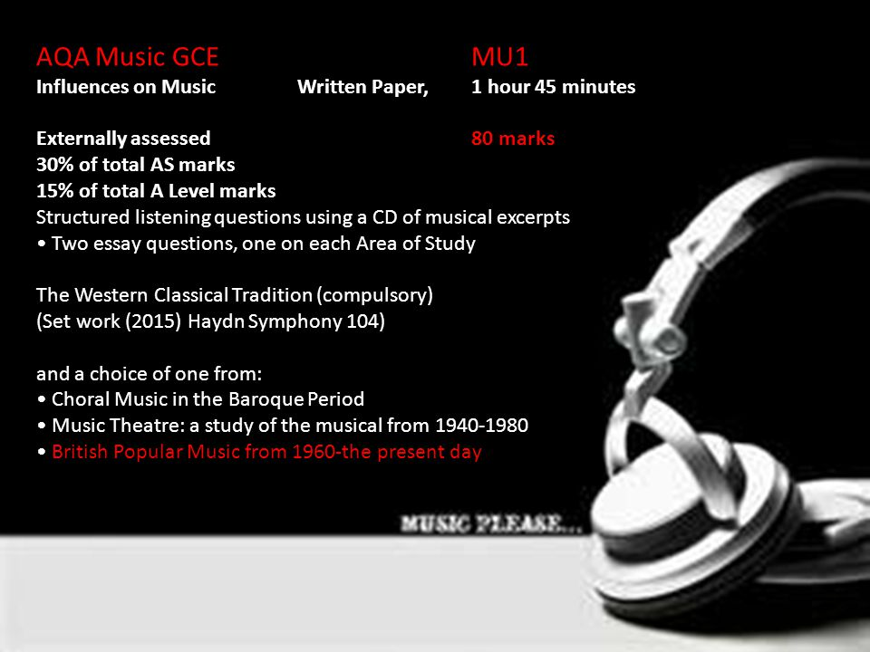 AQA Music GCEMU1 Influences on Music Written Paper, 1 hour 45 minutes Externally assessed80 marks 30% of total AS marks 15% of total A Level marks Structured listening questions using a CD of musical excerpts Two essay questions, one on each Area of Study The Western Classical Tradition (compulsory) (Set work (2015) Haydn Symphony 104) and a choice of one from: Choral Music in the Baroque Period Music Theatre: a study of the musical from 1940-1980 British Popular Music from 1960-the present day