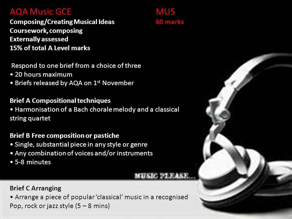 AQA Music GCEMU5Unit 2: Composing/Creating Musical Ideas60 marks Coursework, composing Externally assessed 15% of total A Level marks Respond to one brief from a choice of three 20 hours maximum Briefs released by AQA on 1 st November Brief A Compositional techniques Harmonisation of a Bach chorale melody and a classical string quartet Brief B Free composition or pastiche Single, substantial piece in any style or genre Any combination of voices and/or instruments 5-8 minutes Brief C Arranging Arrange a piece of popular 'classical' music in a recognised Pop, rock or jazz style (5 – 8 mins)