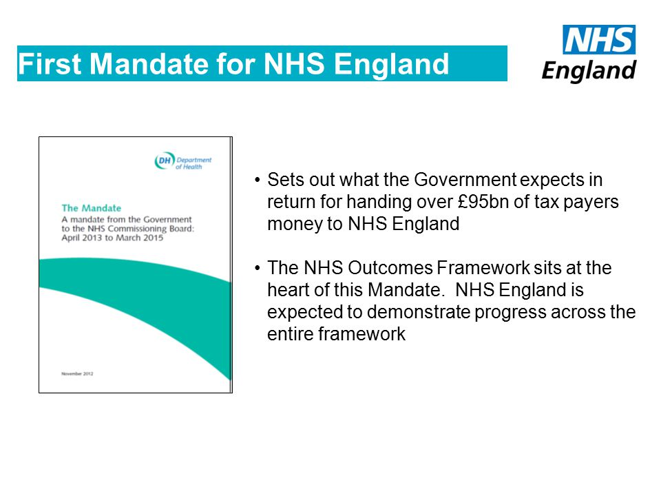 The Mandate Government sets annual objectives that NHS England are legally obliged to pursue, but NHS England is independent in pursuing those objectives NHS England is held accountable to the government against the achievement of those objectives, and the level of continuous improvement