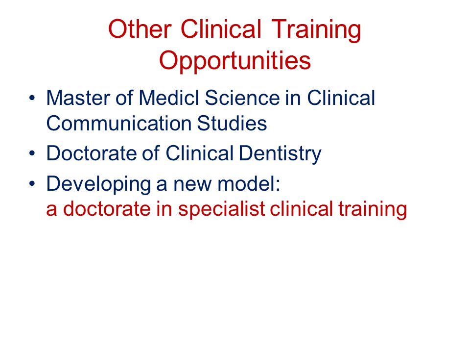 Other Clinical Training Opportunities Master of Medicl Science in Clinical Communication Studies Doctorate of Clinical Dentistry Developing a new model: a doctorate in specialist clinical training