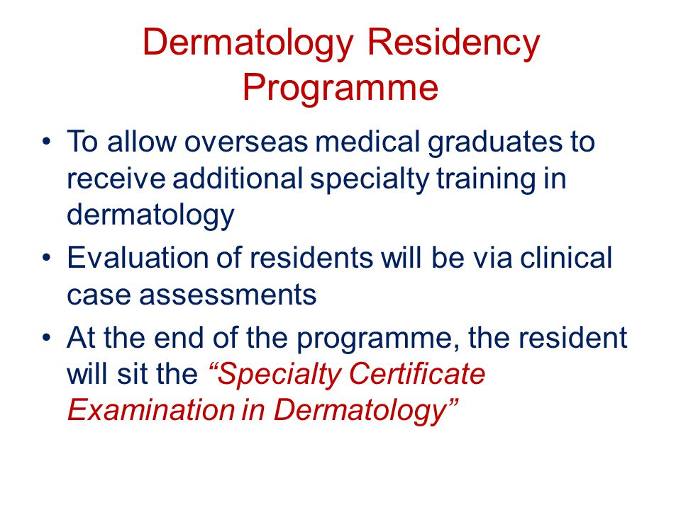 Dermatology Residency Programme To allow overseas medical graduates to receive additional specialty training in dermatology Evaluation of residents will be via clinical case assessments At the end of the programme, the resident will sit the Specialty Certificate Examination in Dermatology
