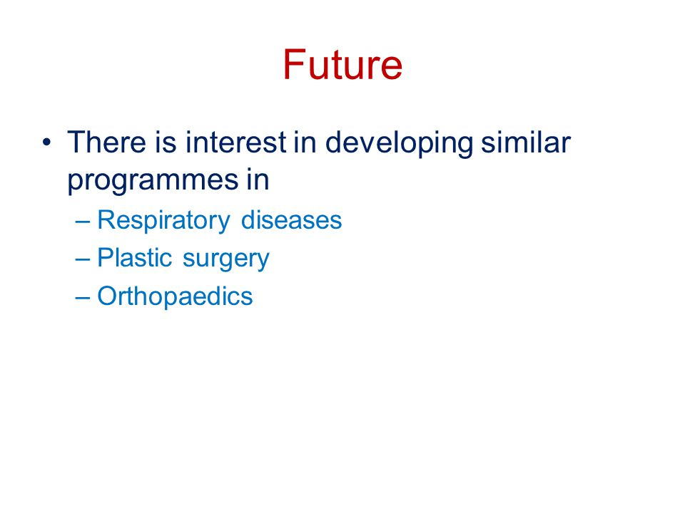 Future There is interest in developing similar programmes in –Respiratory diseases –Plastic surgery –Orthopaedics