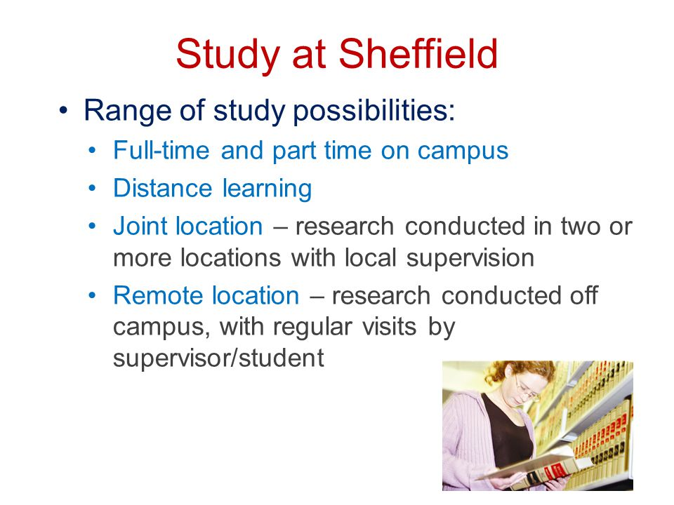 Study at Sheffield Range of study possibilities: Full-time and part time on campus Distance learning Joint location – research conducted in two or more locations with local supervision Remote location – research conducted off campus, with regular visits by supervisor/student