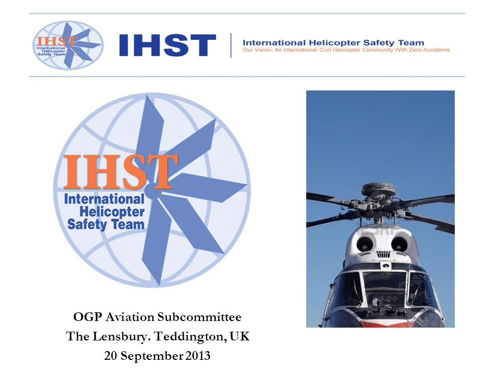 IHST Focus Areas Safety Management Systems (SMS) Training Systems & equipment  Flight data monitoring systems (FDM)  Health monitoring systems (HUMS) Maintenance