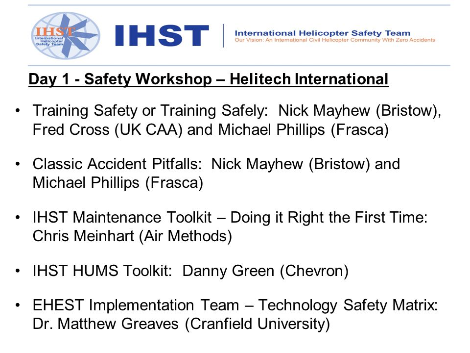 Day 1 - Safety Workshop – Helitech International Training Safety or Training Safely: Nick Mayhew (Bristow), Fred Cross (UK CAA) and Michael Phillips (Frasca) Classic Accident Pitfalls: Nick Mayhew (Bristow) and Michael Phillips (Frasca) IHST Maintenance Toolkit – Doing it Right the First Time: Chris Meinhart (Air Methods) IHST HUMS Toolkit: Danny Green (Chevron) EHEST Implementation Team – Technology Safety Matrix: Dr.