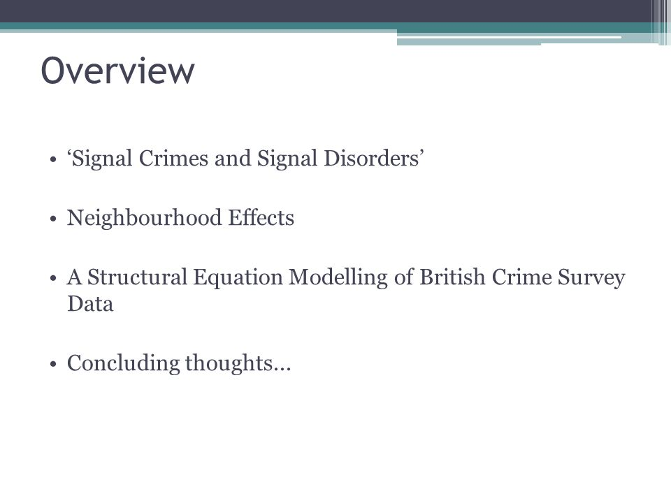 Overview 'Signal Crimes and Signal Disorders' Neighbourhood Effects A Structural Equation Modelling of British Crime Survey Data Concluding thoughts...