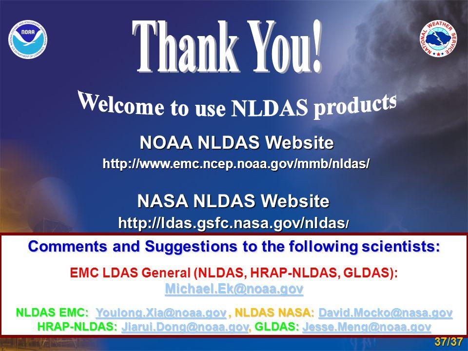 Comments and Suggestions to the following scientists: Michael.Ek@noaa.gov Michael.Ek@noaa.gov EMC LDAS General (NLDAS, HRAP-NLDAS, GLDAS): Michael.Ek@noaa.gov Michael.Ek@noaa.gov NLDAS EMC: Youlong.Xia@noaa.gov, NLDAS NASA: David.Mocko@nasa.gov Youlong.Xia@noaa.govDavid.Mocko@nasa.govYoulong.Xia@noaa.govDavid.Mocko@nasa.gov HRAP-NLDAS: Jiarui.Dong@noaa.gov, GLDAS: Jesse.Meng@noaa.gov Jiarui.Dong@noaa.govJesse.Meng@noaa.govJiarui.Dong@noaa.govJesse.Meng@noaa.gov NOAA NLDAS Website http://www.emc.ncep.noaa.gov/mmb/nldas/ NASA NLDAS Website http://ldas.gsfc.nasa.gov/nldas / 37/37