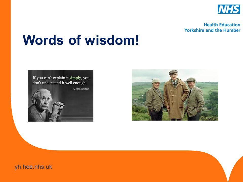 www.hee.nhs.uk yh.hee.nhs.uk Words of wisdom!