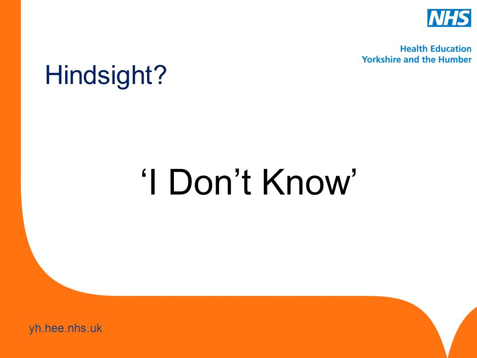www.hee.nhs.uk yh.hee.nhs.uk 'I Don't Know' Hindsight
