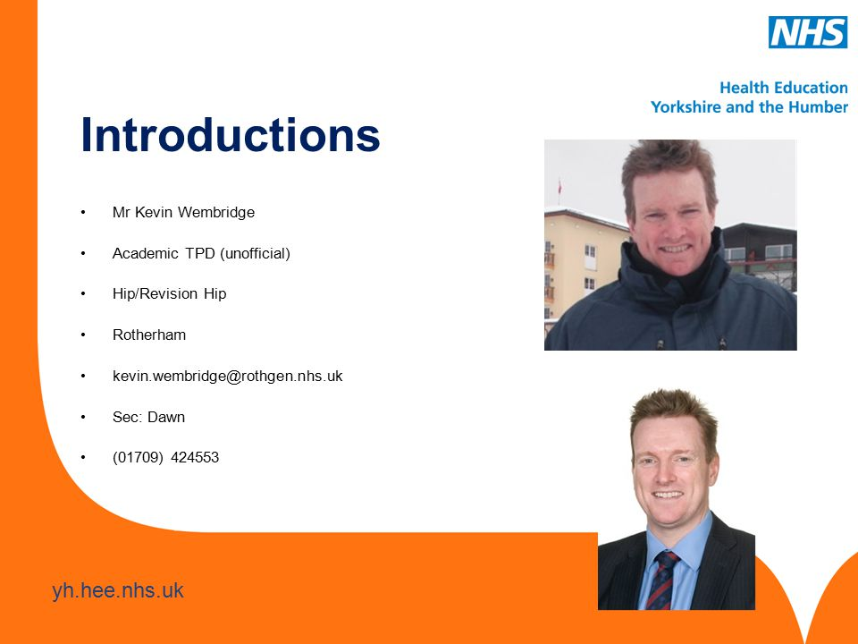 www.hee.nhs.uk yh.hee.nhs.uk Mr Kevin Wembridge Academic TPD (unofficial) Hip/Revision Hip Rotherham kevin.wembridge@rothgen.nhs.uk Sec: Dawn (01709) 424553 Introductions