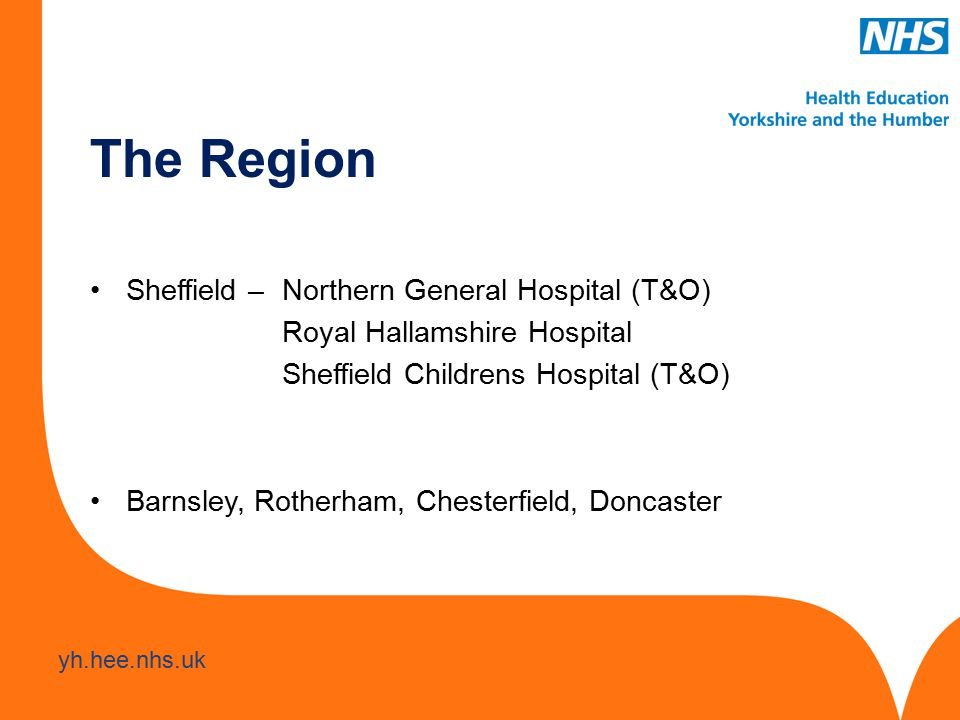 www.hee.nhs.uk yh.hee.nhs.uk The Region Sheffield – Northern General Hospital (T&O) Royal Hallamshire Hospital Sheffield Childrens Hospital (T&O) Barnsley, Rotherham, Chesterfield, Doncaster