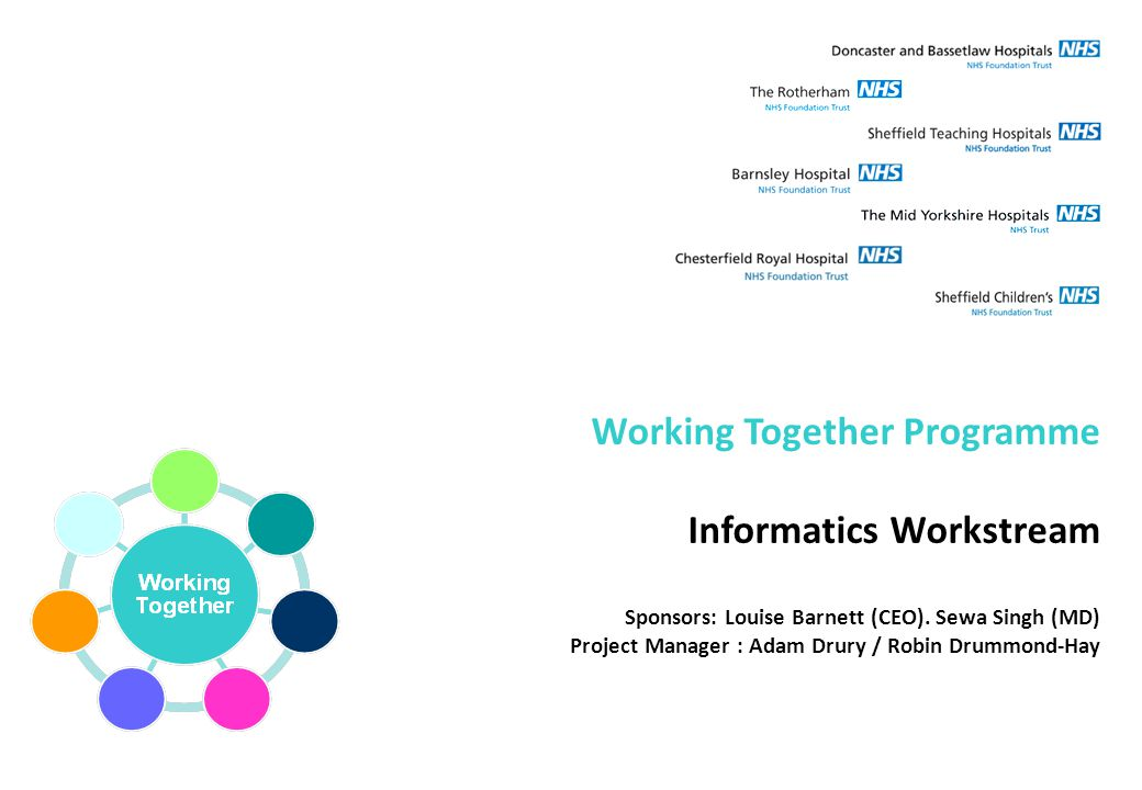 Working Together Programme Informatics Workstream Sponsors: Louise Barnett (CEO). Sewa Singh (MD) Project Manager : Adam Drury / Robin Drummond-Hay