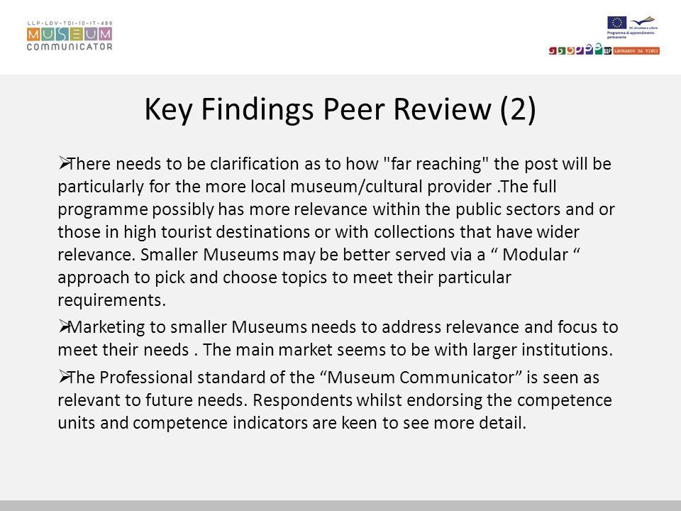 Key Findings Peer Review (2)  There needs to be clarification as to how far reaching the post will be particularly for the more local museum/cultural provider.The full programme possibly has more relevance within the public sectors and or those in high tourist destinations or with collections that have wider relevance.