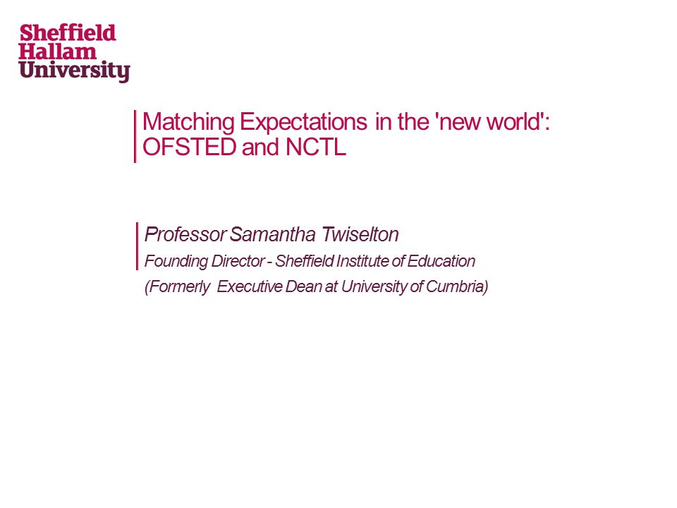 Professor Samantha Twiselton Founding Director - Sheffield Institute of Education (Formerly Executive Dean at University of Cumbria) Matching Expectations in the new world : OFSTED and NCTL