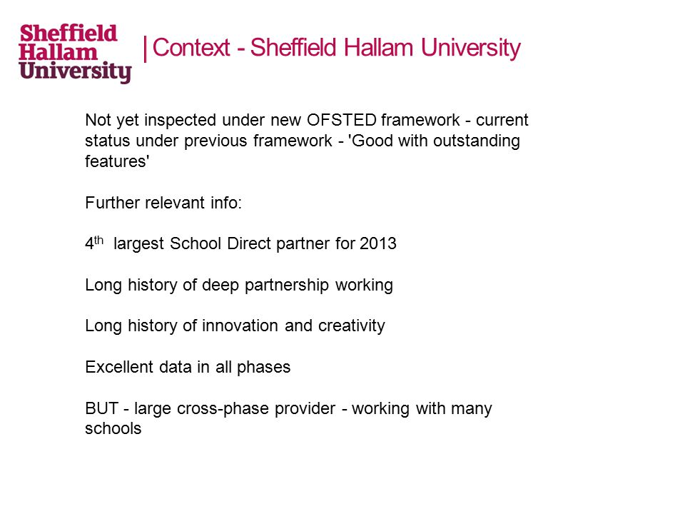 Context - Sheffield Hallam University Not yet inspected under new OFSTED framework - current status under previous framework - Good with outstanding features Further relevant info: 4 th largest School Direct partner for 2013 Long history of deep partnership working Long history of innovation and creativity Excellent data in all phases BUT - large cross-phase provider - working with many schools