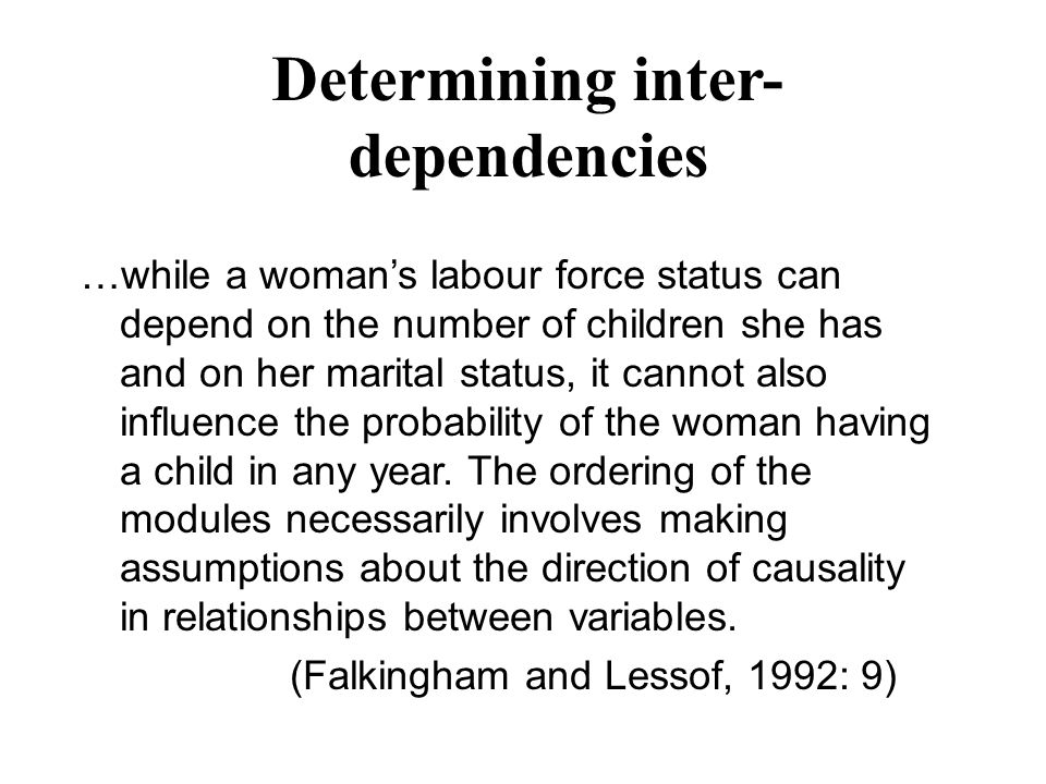 Determining inter- dependencies …while a woman's labour force status can depend on the number of children she has and on her marital status, it cannot also influence the probability of the woman having a child in any year.