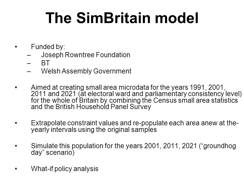 The SimBritain model Funded by: –Joseph Rowntree Foundation –BT –Welsh Assembly Government Aimed at creating small area microdata for the years 1991, 2001, 2011 and 2021 (at electoral ward and parliamentary consistency level) for the whole of Britain by combining the Census small area statistics and the British Household Panel Survey Extrapolate constraint values and re-populate each area anew at the- yearly intervals using the original samples Simulate this population for the years 2001, 2011, 2021 ( groundhog day scenario) What-if policy analysis
