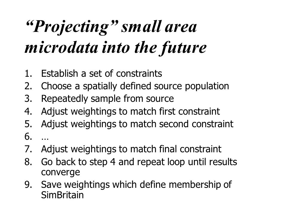 Projecting small area microdata into the future 1.Establish a set of constraints 2.Choose a spatially defined source population 3.Repeatedly sample from source 4.Adjust weightings to match first constraint 5.Adjust weightings to match second constraint 6.… 7.Adjust weightings to match final constraint 8.Go back to step 4 and repeat loop until results converge 9.Save weightings which define membership of SimBritain