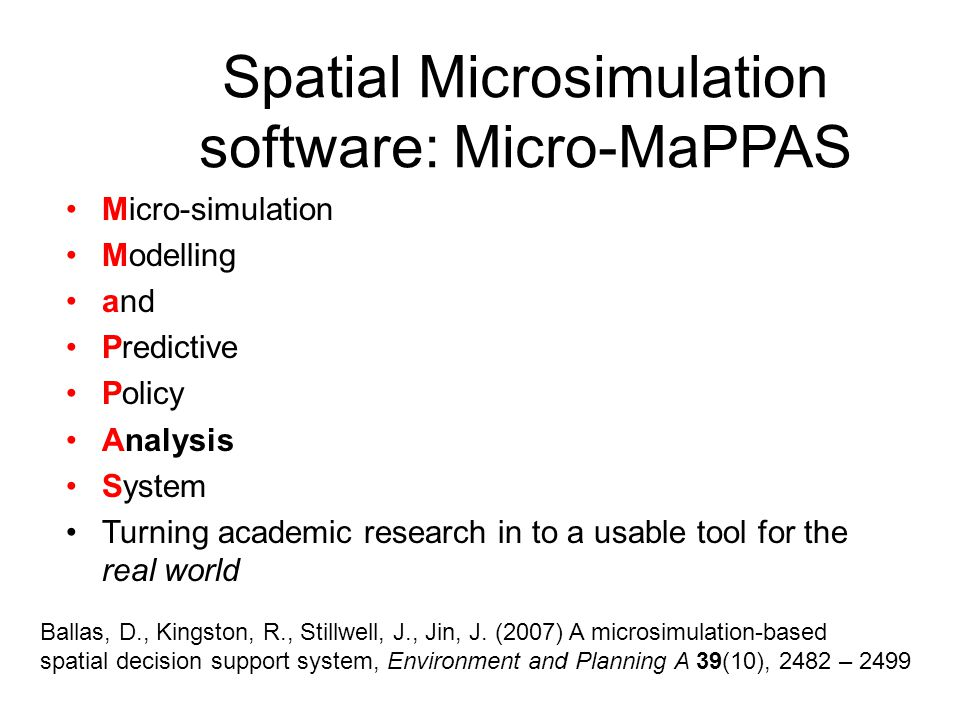 Spatial Microsimulation software: Micro-MaPPAS Micro-simulation Modelling and Predictive Policy Analysis System Turning academic research in to a usable tool for the real world Ballas, D., Kingston, R., Stillwell, J., Jin, J.