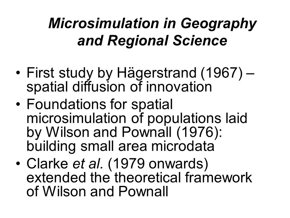 Microsimulation in Geography and Regional Science First study by Hägerstrand (1967) – spatial diffusion of innovation Foundations for spatial microsimulation of populations laid by Wilson and Pownall (1976): building small area microdata Clarke et al.