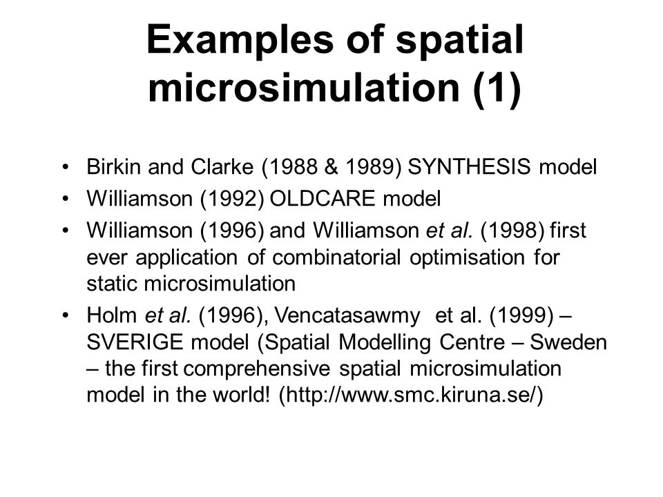 Examples of spatial microsimulation (1) Birkin and Clarke (1988 & 1989) SYNTHESIS model Williamson (1992) OLDCARE model Williamson (1996) and Williamson et al.