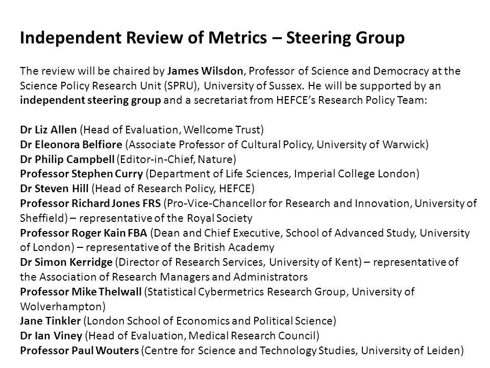Independent Review of Metrics – Steering Group The review will be chaired by James Wilsdon, Professor of Science and Democracy at the Science Policy R