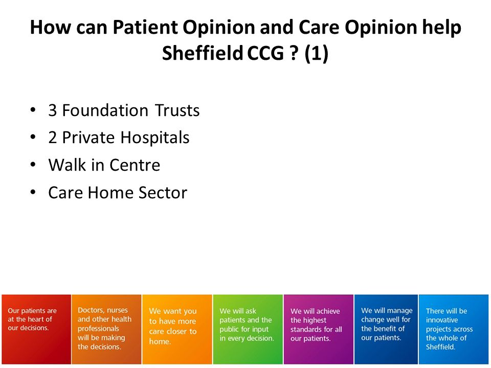 Part of an early warning system Independent validation of provider patient / user experience data To inform design of new services and wider commissioning decisions How can Patient Opinion and Care Opinion help Sheffield CCG .